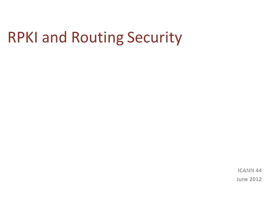 RPKI and Routing Security ICANN 44 June 2012