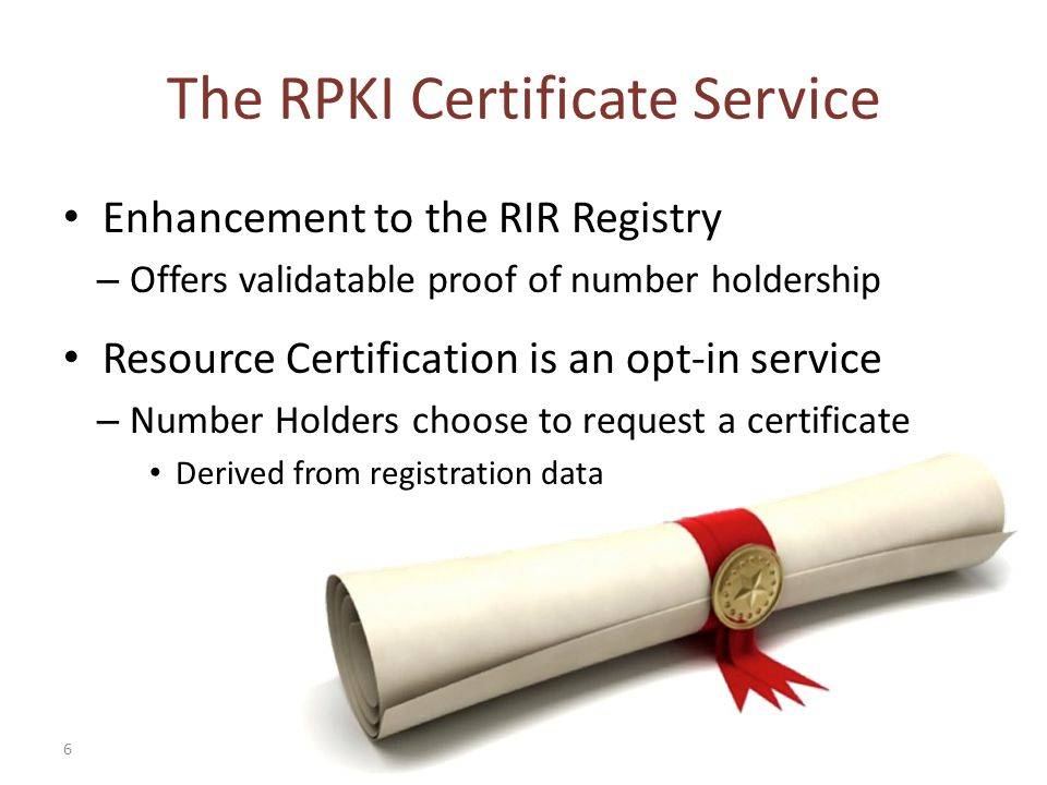 6 The RPKI Certificate Service Enhancement to the RIR Registry – Offers validatable proof of number holdership Resource Certification is an opt-in service – Number Holders choose to request a certificate Derived from registration data