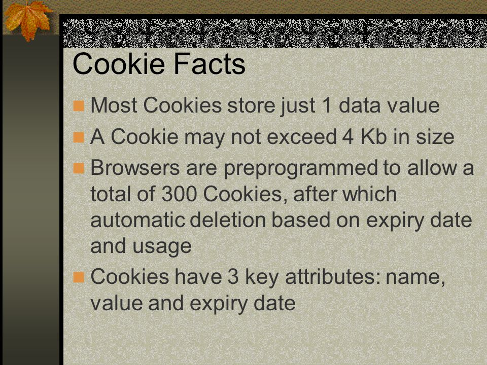 Cookie Facts Most Cookies store just 1 data value A Cookie may not exceed 4 Kb in size Browsers are preprogrammed to allow a total of 300 Cookies, after which automatic deletion based on expiry date and usage Cookies have 3 key attributes: name, value and expiry date