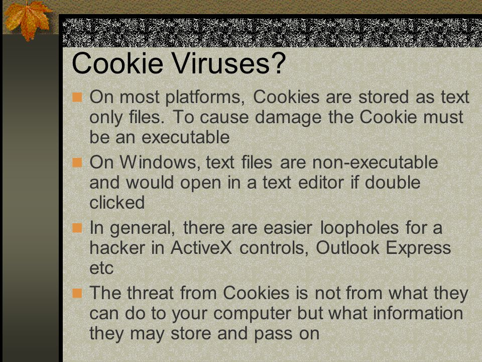 Cookie Viruses. On most platforms, Cookies are stored as text only files.