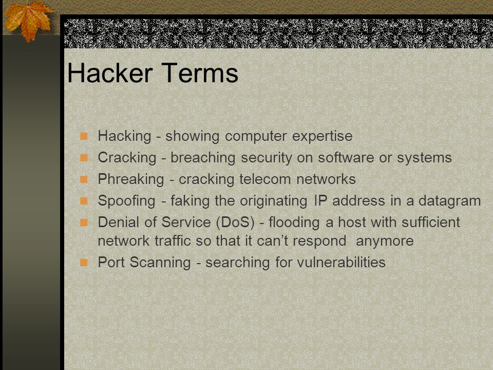 Hacker Terms Hacking - showing computer expertise Cracking - breaching security on software or systems Phreaking - cracking telecom networks Spoofing - faking the originating IP address in a datagram Denial of Service (DoS) - flooding a host with sufficient network traffic so that it can't respond anymore Port Scanning - searching for vulnerabilities