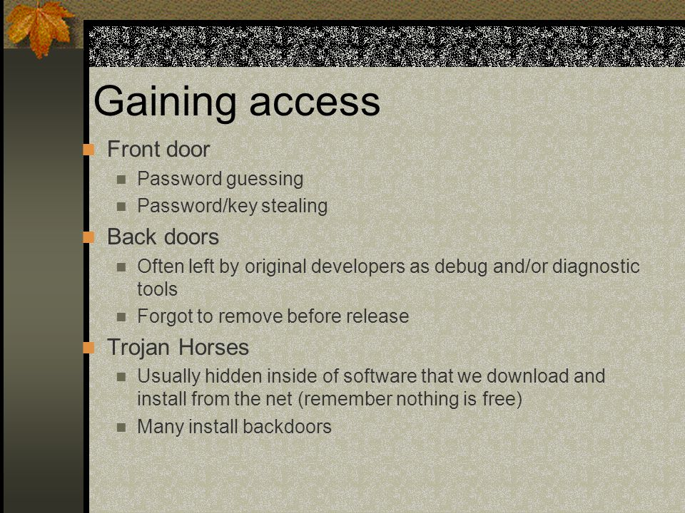Gaining access Front door Password guessing Password/key stealing Back doors Often left by original developers as debug and/or diagnostic tools Forgot to remove before release Trojan Horses Usually hidden inside of software that we download and install from the net (remember nothing is free) Many install backdoors