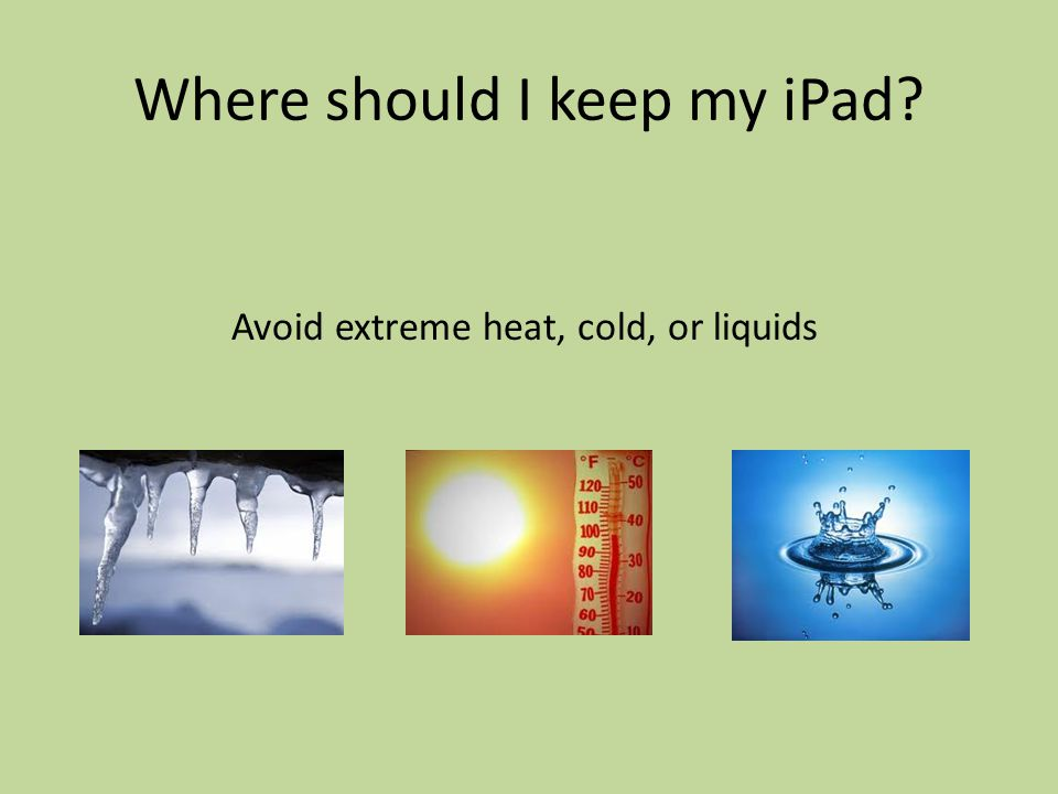 Where should I keep my iPad Avoid extreme heat, cold, or liquids