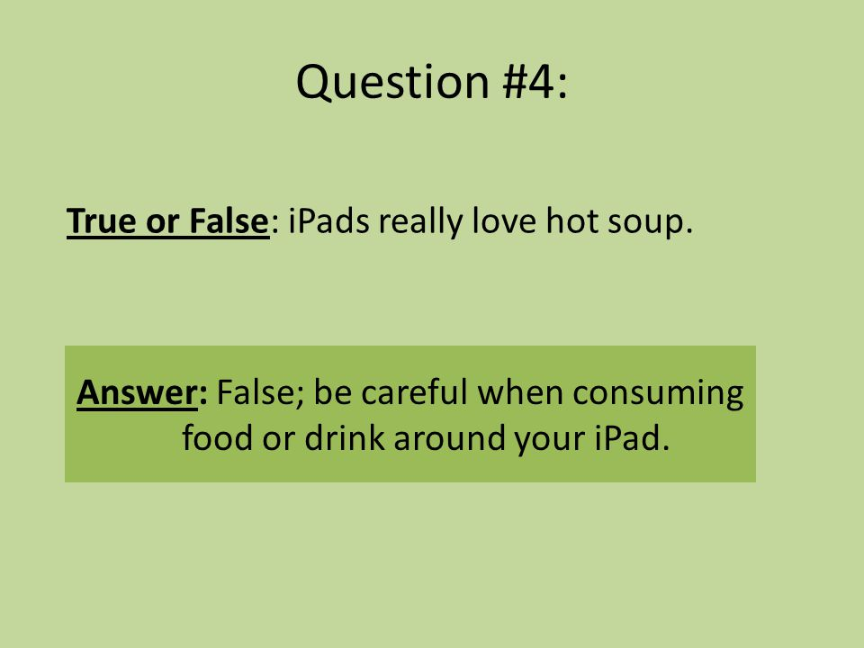 Question #4: True or False: iPads really love hot soup.