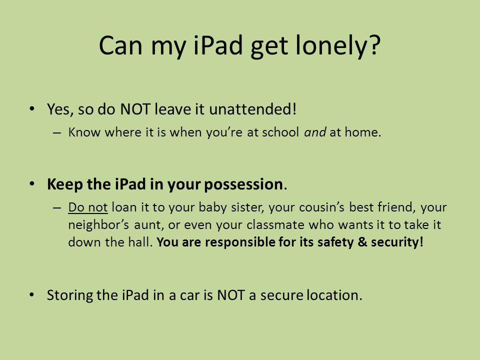 Can my iPad get lonely. Yes, so do NOT leave it unattended.