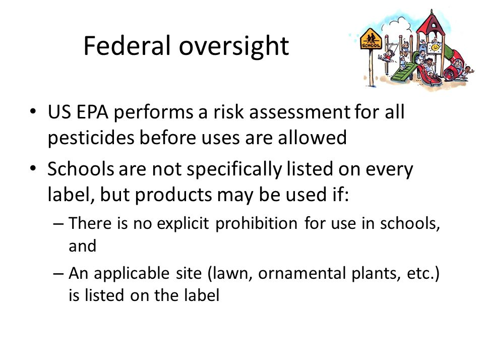 Federal oversight US EPA performs a risk assessment for all pesticides before uses are allowed Schools are not specifically listed on every label, but