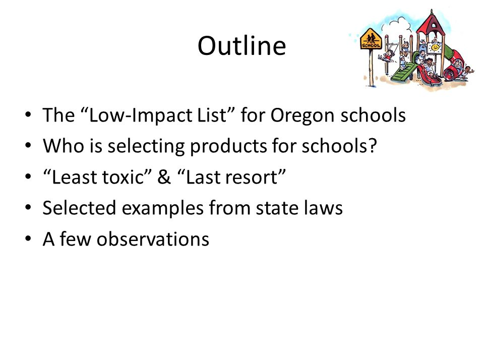 "Outline The ""Low-Impact List"" for Oregon schools Who is selecting products for schools? ""Least toxic"" & ""Last resort"" Selected examples from state law"