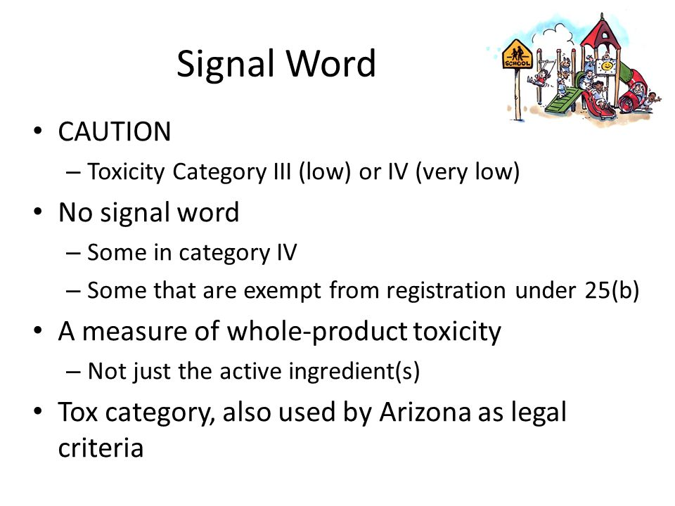 Signal Word CAUTION – Toxicity Category III (low) or IV (very low) No signal word – Some in category IV – Some that are exempt from registration under