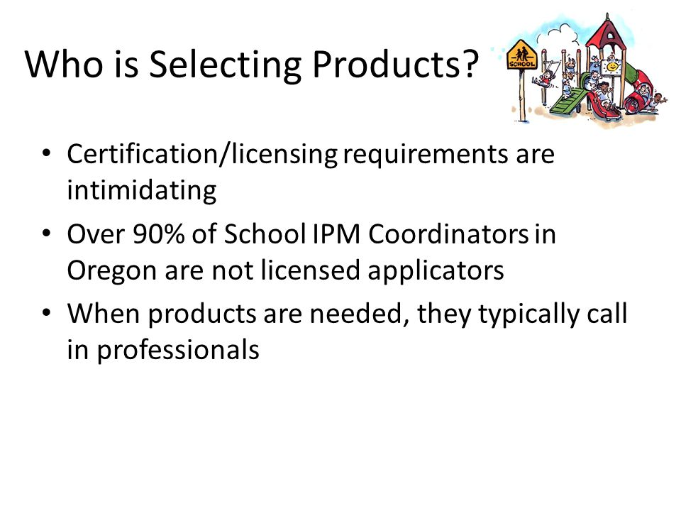Who is Selecting Products? Certification/licensing requirements are intimidating Over 90% of School IPM Coordinators in Oregon are not licensed applic