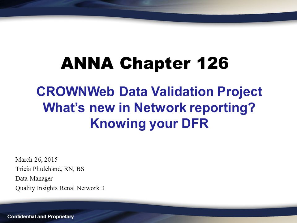 Confidential and Proprietary ANNA Chapter 126 March 26, 2015 Tricia Phulchand, RN, BS Data Manager Quality Insights Renal Network 3 CROWNWeb Data Vali