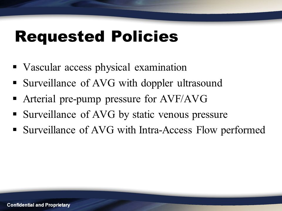 Confidential and Proprietary Requested Policies  Vascular access physical examination  Surveillance of AVG with doppler ultrasound  Arterial pre-pu