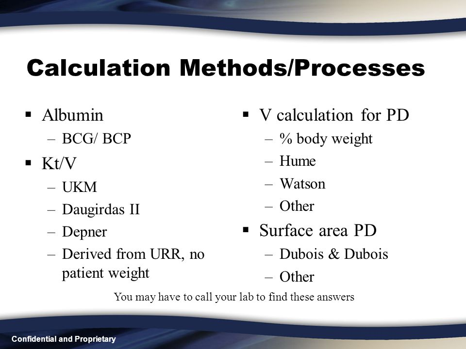 Confidential and Proprietary Calculation Methods/Processes  Albumin –BCG/ BCP  Kt/V –UKM –Daugirdas II –Depner –Derived from URR, no patient weight