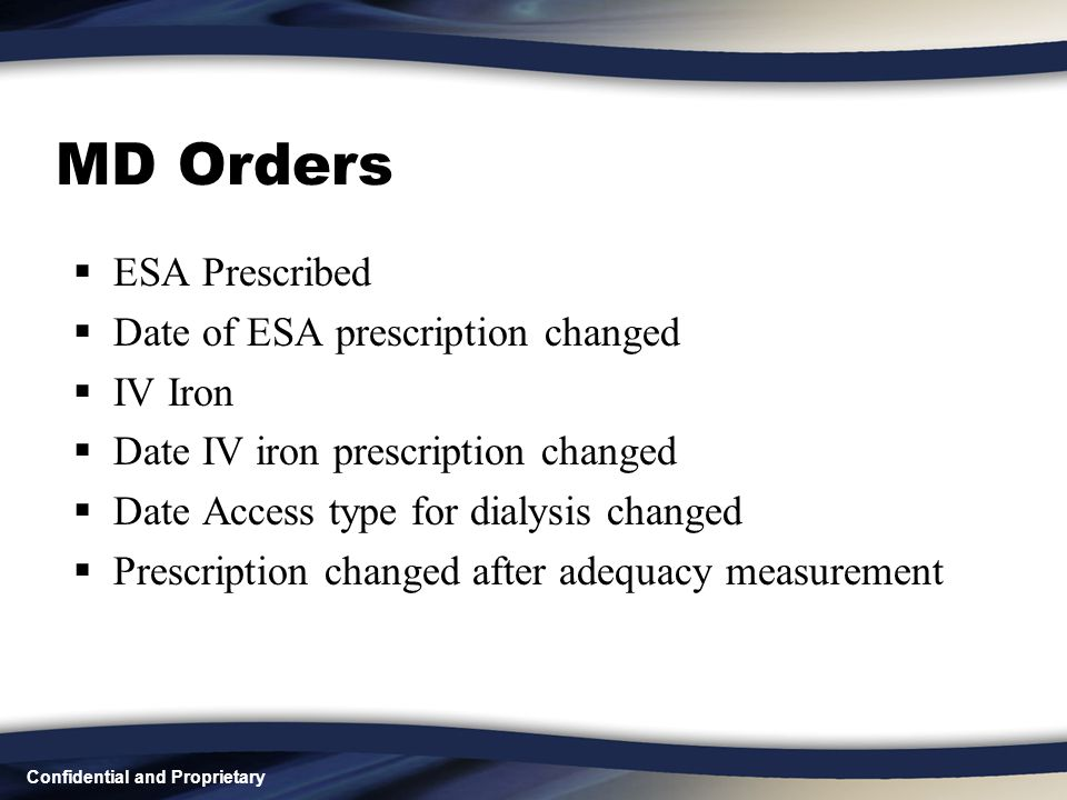 Confidential and Proprietary MD Orders  ESA Prescribed  Date of ESA prescription changed  IV Iron  Date IV iron prescription changed  Date Access type for dialysis changed  Prescription changed after adequacy measurement