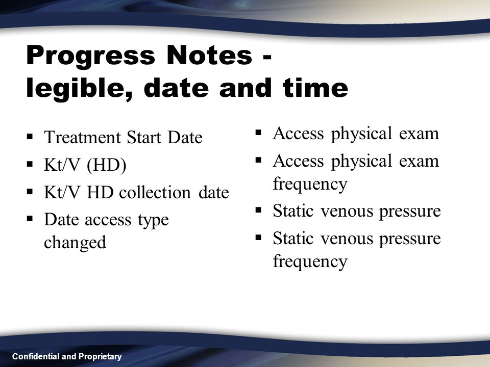 Confidential and Proprietary Progress Notes - legible, date and time  Treatment Start Date  Kt/V (HD)  Kt/V HD collection date  Date access type c