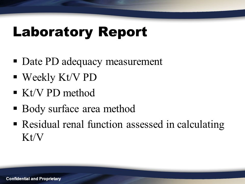 Confidential and Proprietary Laboratory Report  Date PD adequacy measurement  Weekly Kt/V PD  Kt/V PD method  Body surface area method  Residual