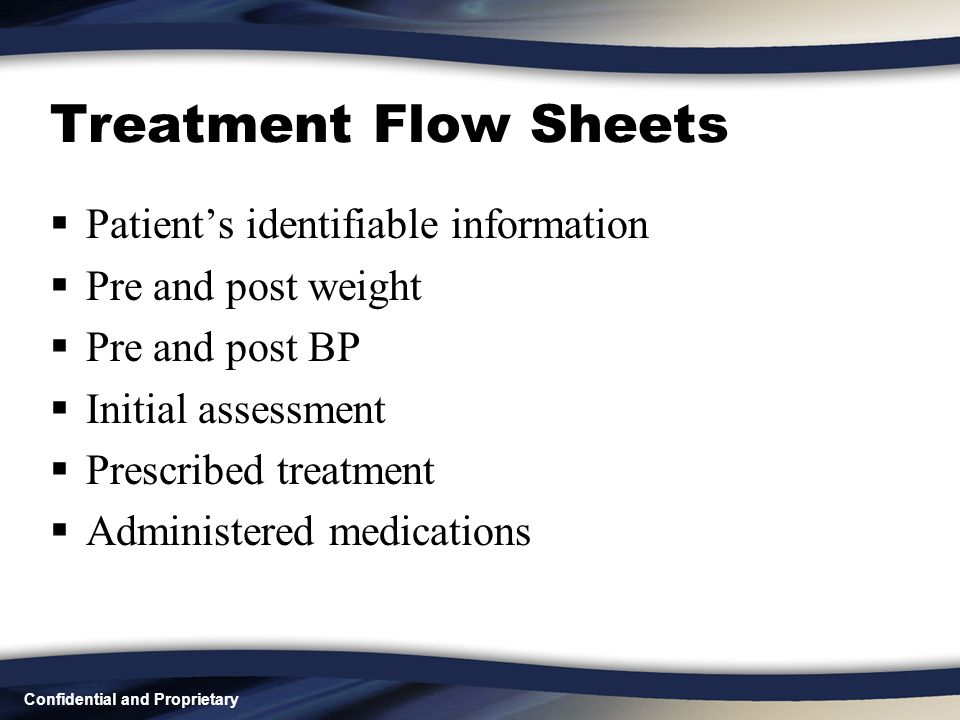 Confidential and Proprietary Treatment Flow Sheets  Patient's identifiable information  Pre and post weight  Pre and post BP  Initial assessment  Prescribed treatment  Administered medications