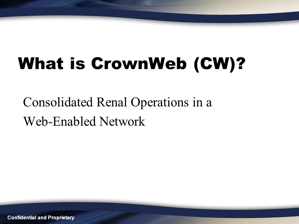 Confidential and Proprietary What is CrownWeb (CW)? Consolidated Renal Operations in a Web-Enabled Network