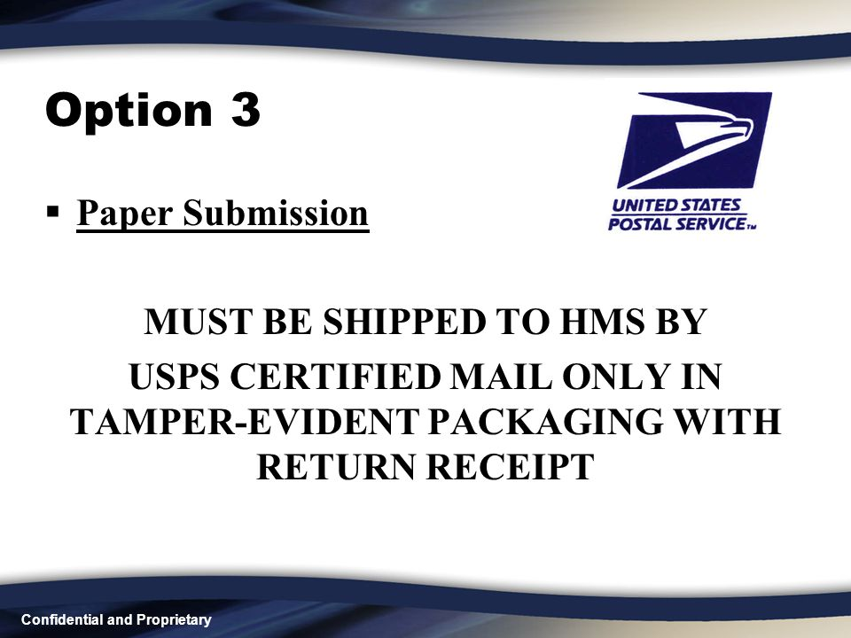 Confidential and Proprietary Option 3  Paper Submission MUST BE SHIPPED TO HMS BY USPS CERTIFIED MAIL ONLY IN TAMPER-EVIDENT PACKAGING WITH RETURN RECEIPT