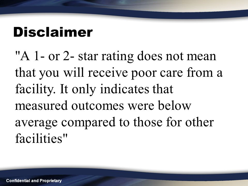 Confidential and Proprietary Disclaimer A 1- or 2- star rating does not mean that you will receive poor care from a facility.