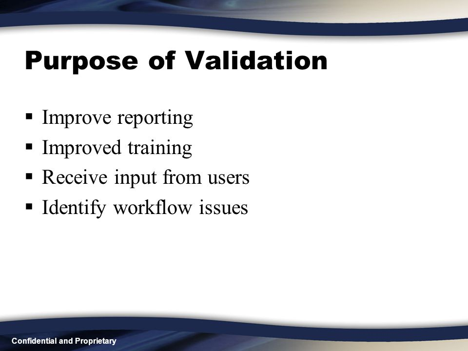 Confidential and Proprietary Purpose of Validation  Improve reporting  Improved training  Receive input from users  Identify workflow issues