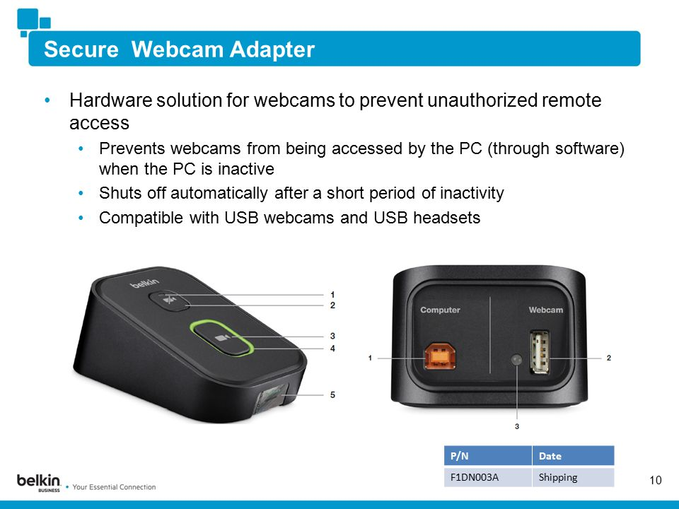 Secure Webcam Adapter Hardware solution for webcams to prevent unauthorized remote access Prevents webcams from being accessed by the PC (through software) when the PC is inactive Shuts off automatically after a short period of inactivity Compatible with USB webcams and USB headsets 10 P/NDate F1DN003AShipping