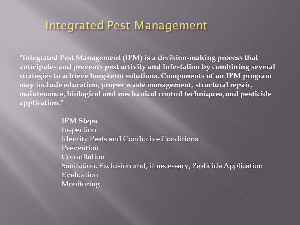 Integrated Pest Management Integrated Pest Management (IPM) is a decision-making process that anticipates and prevents pest activity and infestation by combining several strategies to achieve long-term solutions.