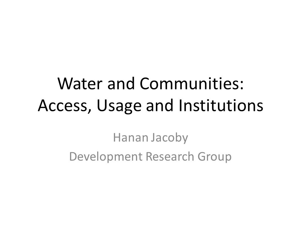 Water and Communities: Access, Usage and Institutions Hanan Jacoby Development Research Group