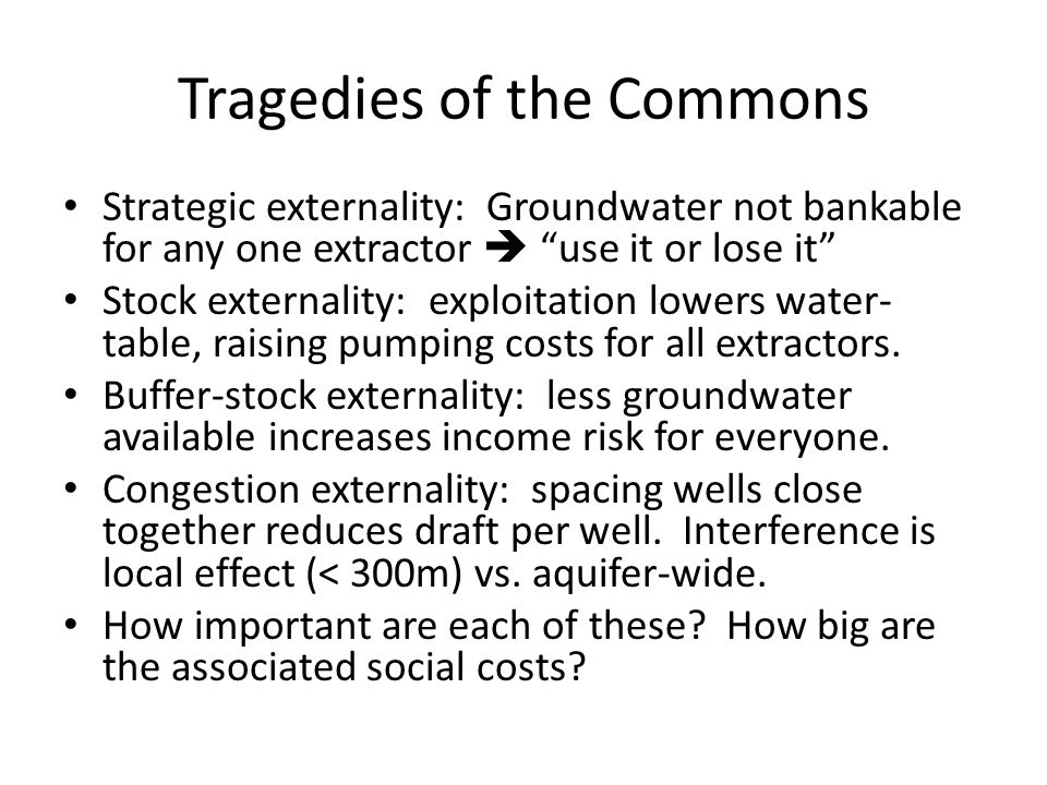 Tragedies of the Commons Strategic externality: Groundwater not bankable for any one extractor  use it or lose it Stock externality: exploitation lowers water- table, raising pumping costs for all extractors.