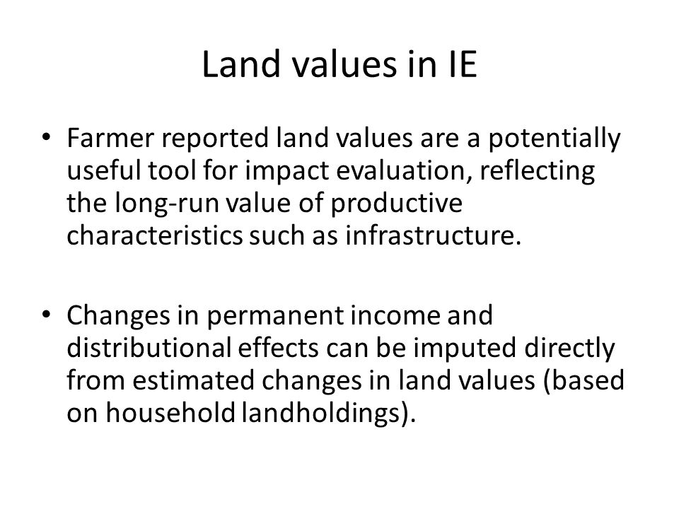 Land values in IE Farmer reported land values are a potentially useful tool for impact evaluation, reflecting the long-run value of productive characteristics such as infrastructure.