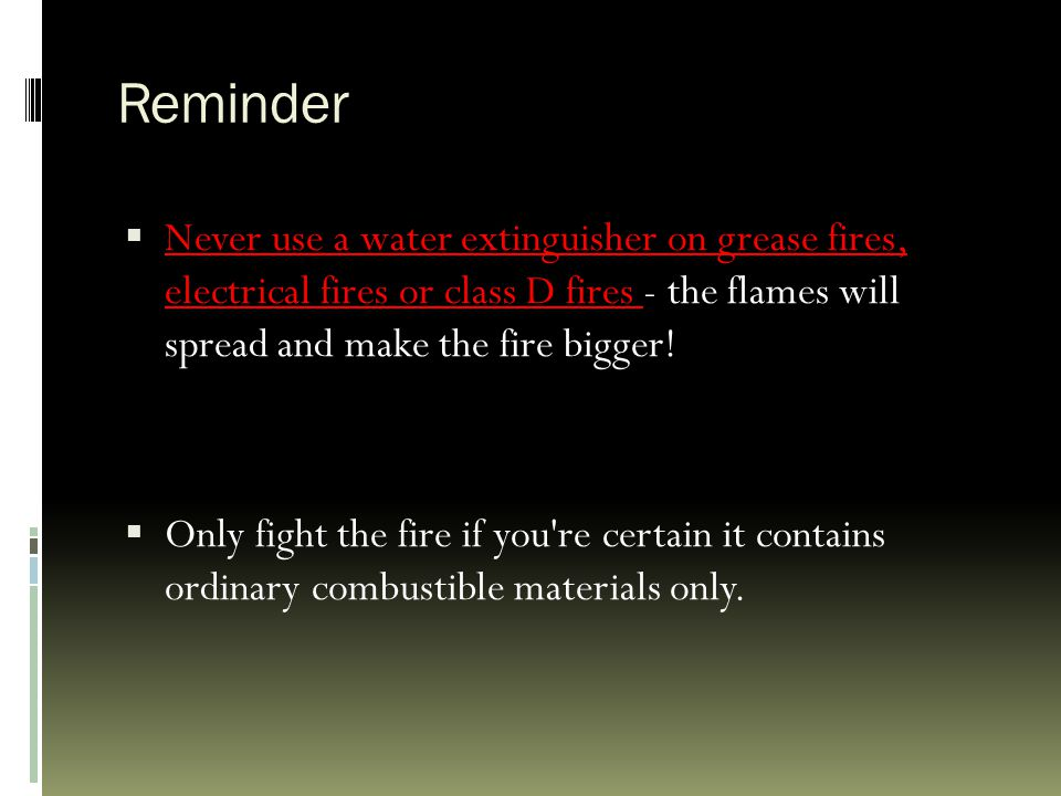 Reminder  Never use a water extinguisher on grease fires, electrical fires or class D fires - the flames will spread and make the fire bigger!  Only