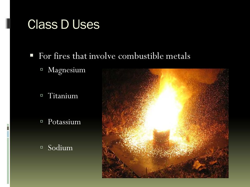 Class D Uses  For fires that involve combustible metals  Magnesium  Titanium  Potassium  Sodium