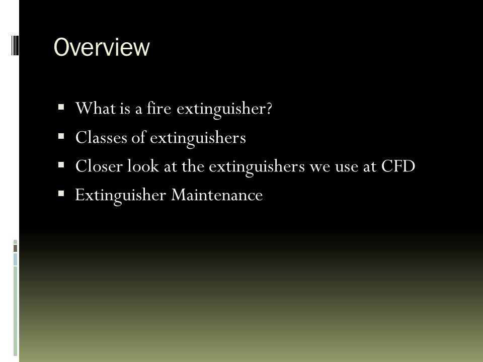 Overview  What is a fire extinguisher?  Classes of extinguishers  Closer look at the extinguishers we use at CFD  Extinguisher Maintenance