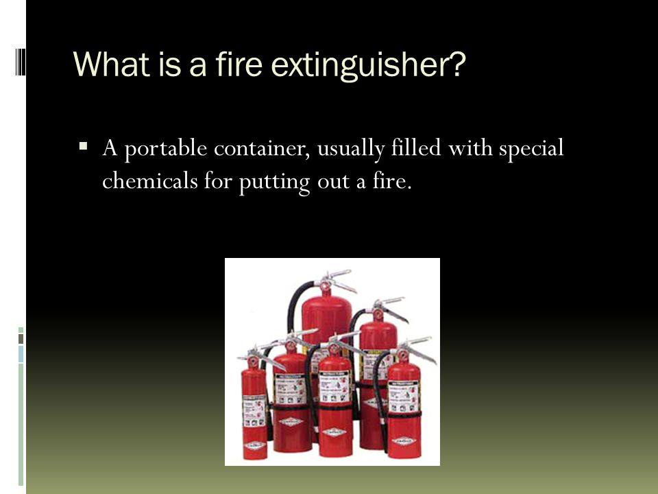 What is a fire extinguisher?  A portable container, usually filled with special chemicals for putting out a fire.
