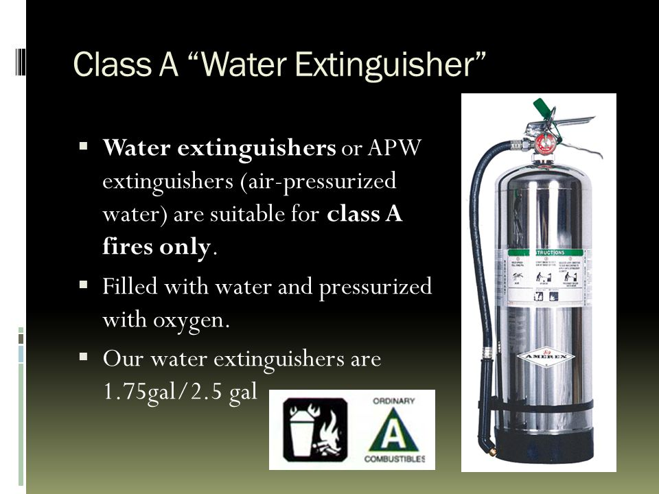 "Class A ""Water Extinguisher""  Water extinguishers or APW extinguishers (air-pressurized water) are suitable for class A fires only.  Filled with wat"