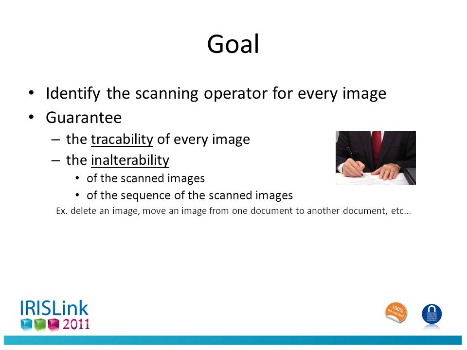 Goal Identify the scanning operator for every image Guarantee – the tracability of every image – the inalterability of the scanned images of the sequence of the scanned images Ex.
