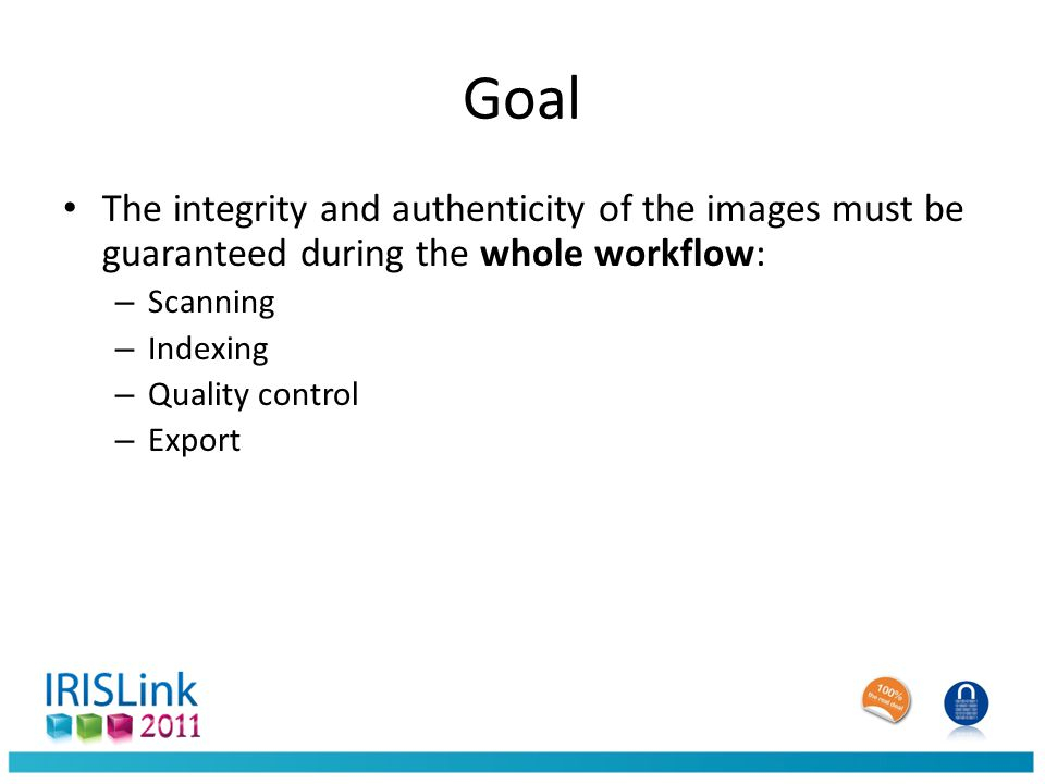 Goal The integrity and authenticity of the images must be guaranteed during the whole workflow: – Scanning – Indexing – Quality control – Export