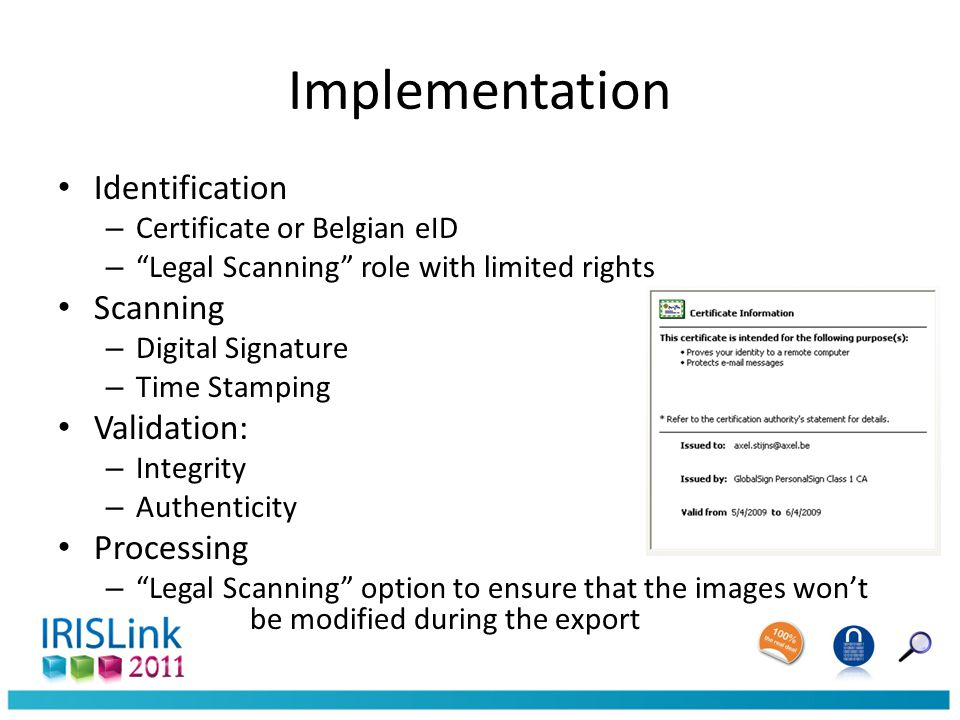 Implementation Identification – Certificate or Belgian eID – Legal Scanning role with limited rights Scanning – Digital Signature – Time Stamping Validation: – Integrity – Authenticity Processing – Legal Scanning option to ensure that the images won't be modified during the export