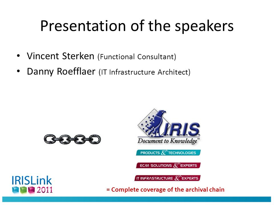 Presentation of the speakers Vincent Sterken (Functional Consultant) Danny Roefflaer (IT Infrastructure Architect) = Complete coverage of the archival chain