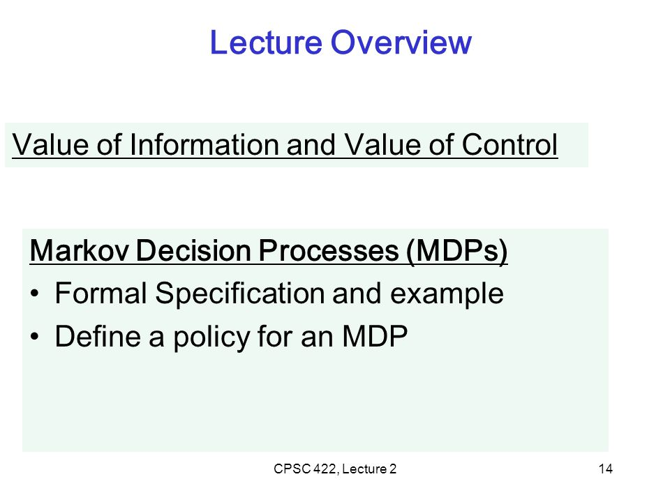 CPSC 422, Lecture 214 Lecture Overview Value of Information and Value of Control Markov Decision Processes (MDPs) Formal Specification and example Define a policy for an MDP