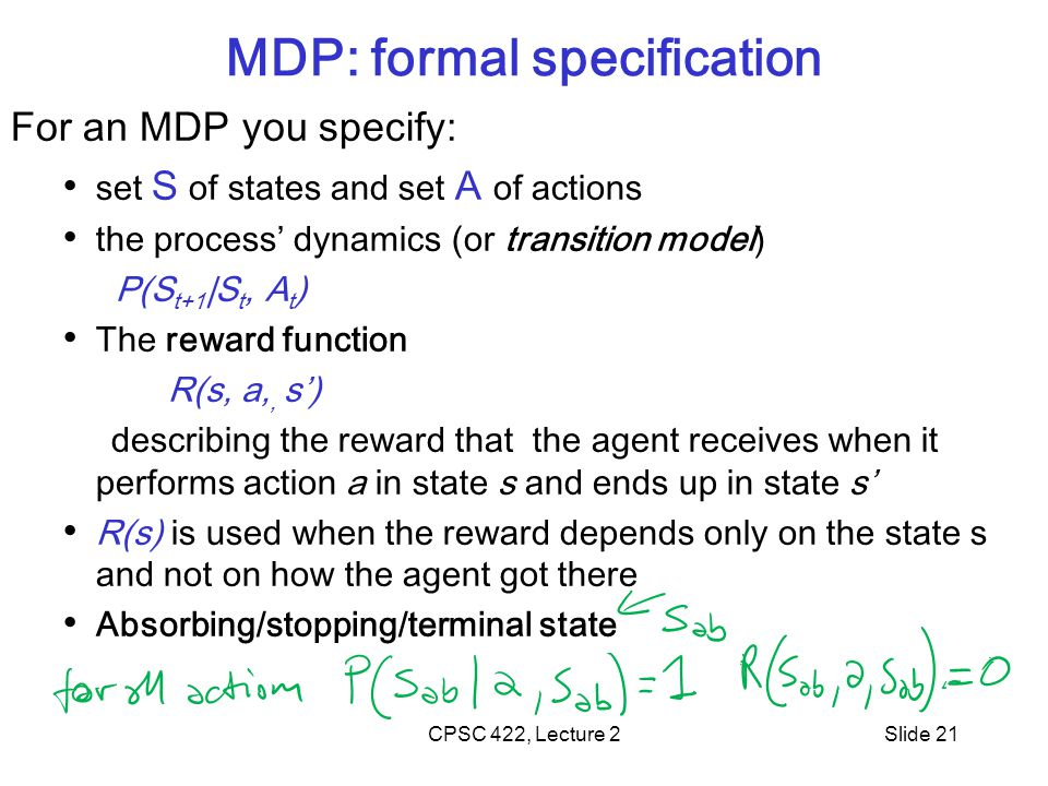 Slide 21 MDP: formal specification For an MDP you specify: set S of states and set A of actions the process' dynamics (or transition model) P(S t+1 |S t, A t ) The reward function R(s, a,, s') describing the reward that the agent receives when it performs action a in state s and ends up in state s' R(s) is used when the reward depends only on the state s and not on how the agent got there Absorbing/stopping/terminal state CPSC 422, Lecture 2