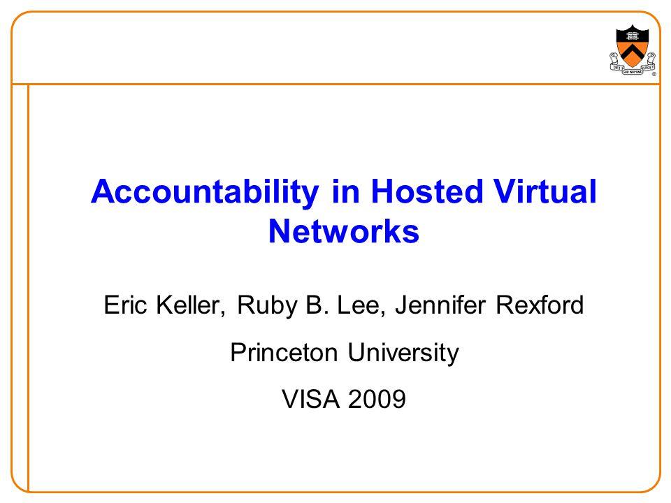 Accountability in Hosted Virtual Networks Eric Keller, Ruby B. Lee, Jennifer Rexford Princeton University VISA 2009