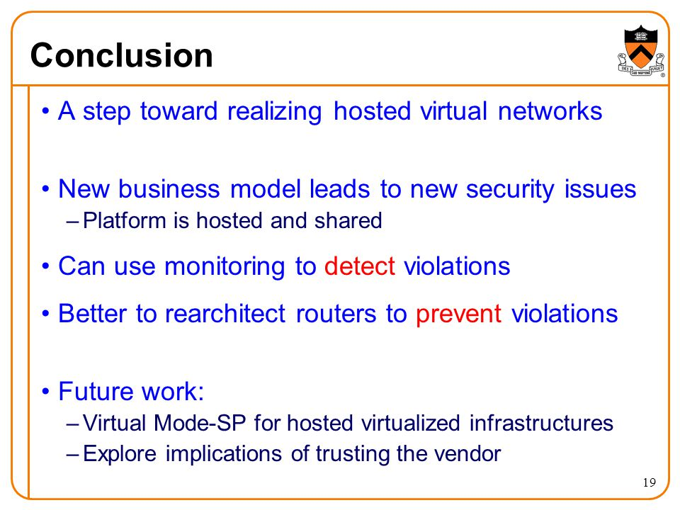 Conclusion A step toward realizing hosted virtual networks New business model leads to new security issues –Platform is hosted and shared Can use monitoring to detect violations Better to rearchitect routers to prevent violations Future work: –Virtual Mode-SP for hosted virtualized infrastructures –Explore implications of trusting the vendor 19