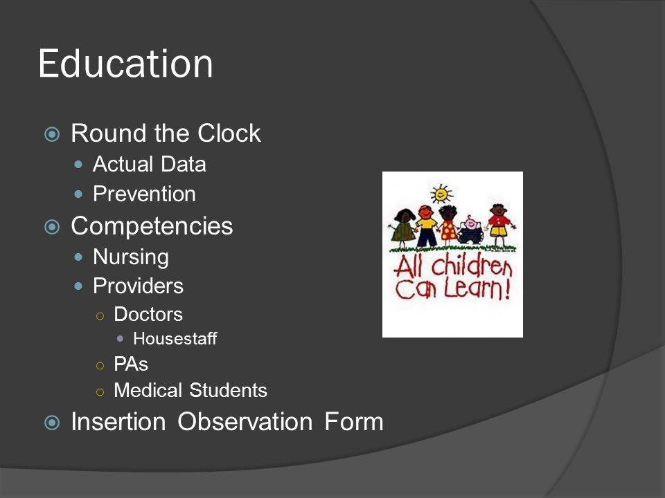 Education  Round the Clock Actual Data Prevention  Competencies Nursing Providers ○ Doctors Housestaff ○ PAs ○ Medical Students  Insertion Observat