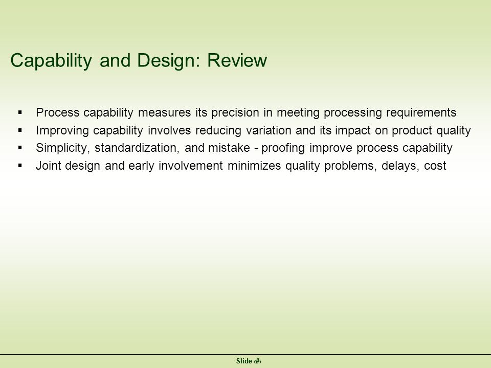 Slide 14 Capability and Design: Review  Process capability measures its precision in meeting processing requirements  Improving capability involves reducing variation and its impact on product quality  Simplicity, standardization, and mistake - proofing improve process capability  Joint design and early involvement minimizes quality problems, delays, cost