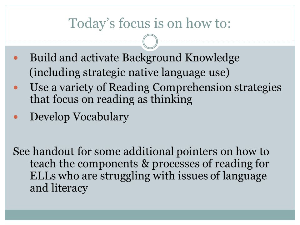 Today's focus is on how to: Build and activate Background Knowledge (including strategic native language use) Use a variety of Reading Comprehension strategies that focus on reading as thinking Develop Vocabulary See handout for some additional pointers on how to teach the components & processes of reading for ELLs who are struggling with issues of language and literacy