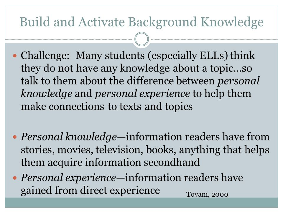 Build and Activate Background Knowledge Challenge: Many students (especially ELLs) think they do not have any knowledge about a topic…so talk to them about the difference between personal knowledge and personal experience to help them make connections to texts and topics Personal knowledge—information readers have from stories, movies, television, books, anything that helps them acquire information secondhand Personal experience—information readers have gained from direct experience Tovani, 2000