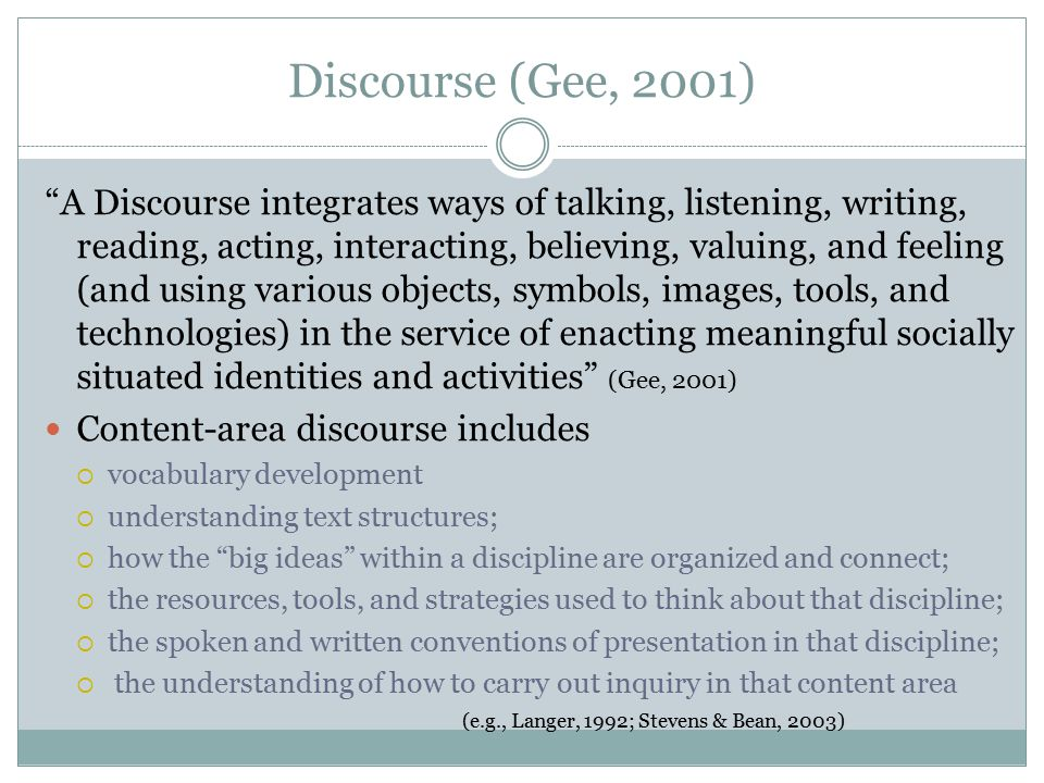 Discourse (Gee, 2001) A Discourse integrates ways of talking, listening, writing, reading, acting, interacting, believing, valuing, and feeling (and using various objects, symbols, images, tools, and technologies) in the service of enacting meaningful socially situated identities and activities (Gee, 2001) Content-area discourse includes  vocabulary development  understanding text structures;  how the big ideas within a discipline are organized and connect;  the resources, tools, and strategies used to think about that discipline;  the spoken and written conventions of presentation in that discipline;  the understanding of how to carry out inquiry in that content area (e.g., Langer, 1992; Stevens & Bean, 2003)