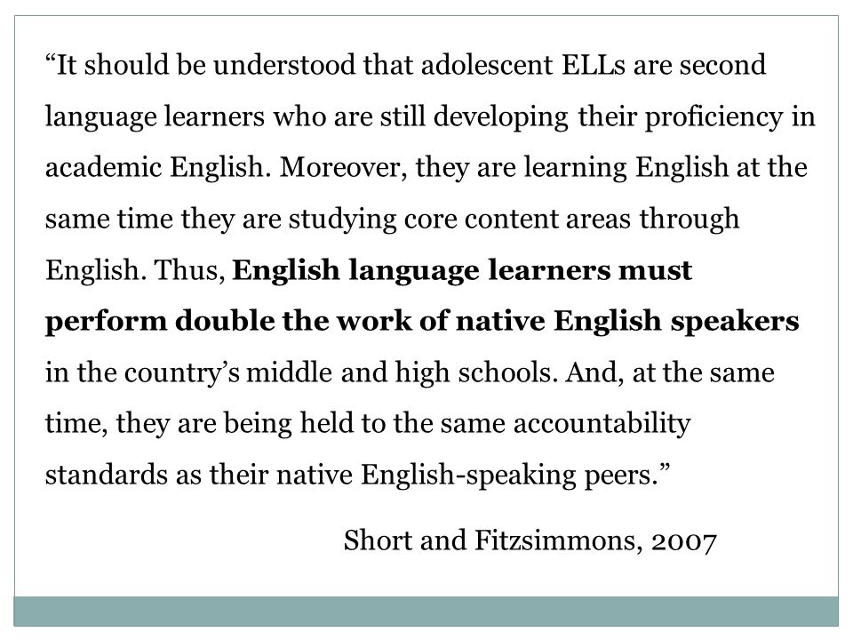 It should be understood that adolescent ELLs are second language learners who are still developing their proficiency in academic English.