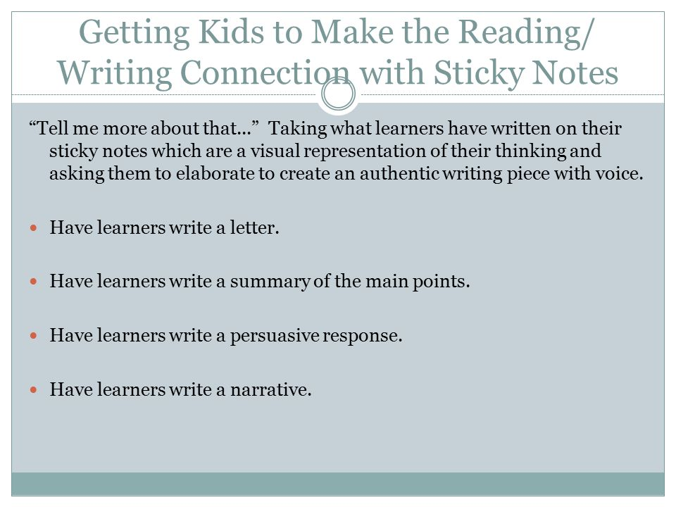 Getting Kids to Make the Reading/ Writing Connection with Sticky Notes Tell me more about that... Taking what learners have written on their sticky notes which are a visual representation of their thinking and asking them to elaborate to create an authentic writing piece with voice.