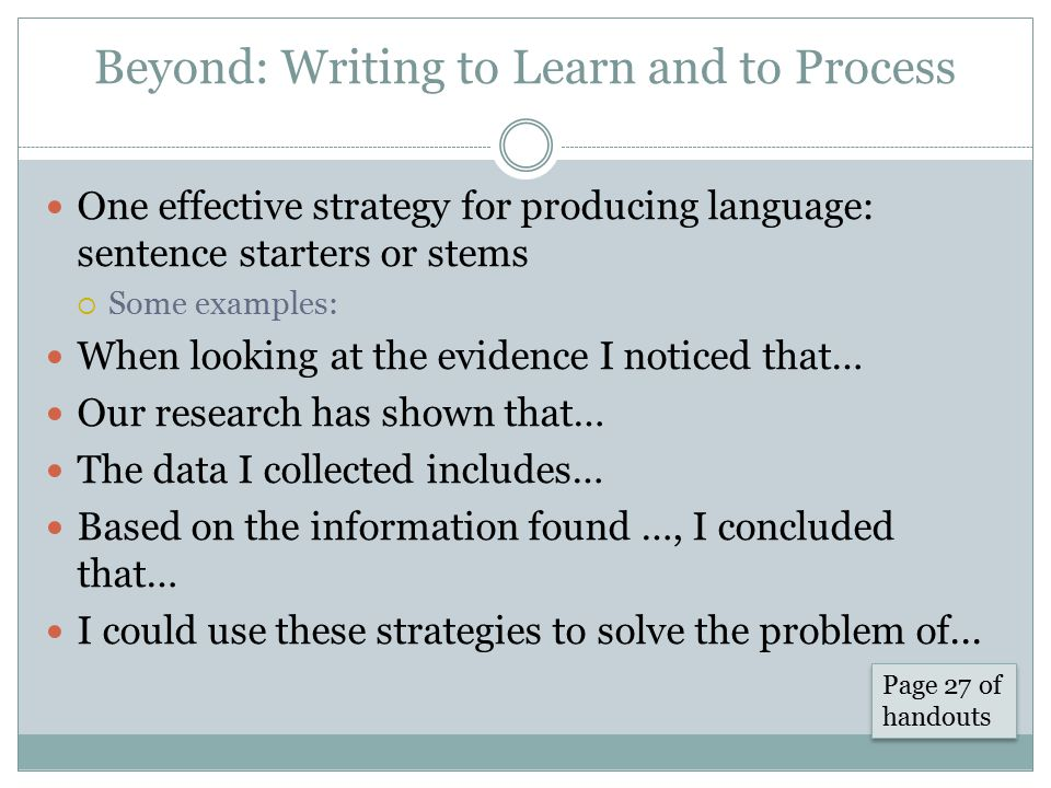 Beyond: Writing to Learn and to Process One effective strategy for producing language: sentence starters or stems  Some examples: When looking at the evidence I noticed that… Our research has shown that… The data I collected includes… Based on the information found …, I concluded that… I could use these strategies to solve the problem of...